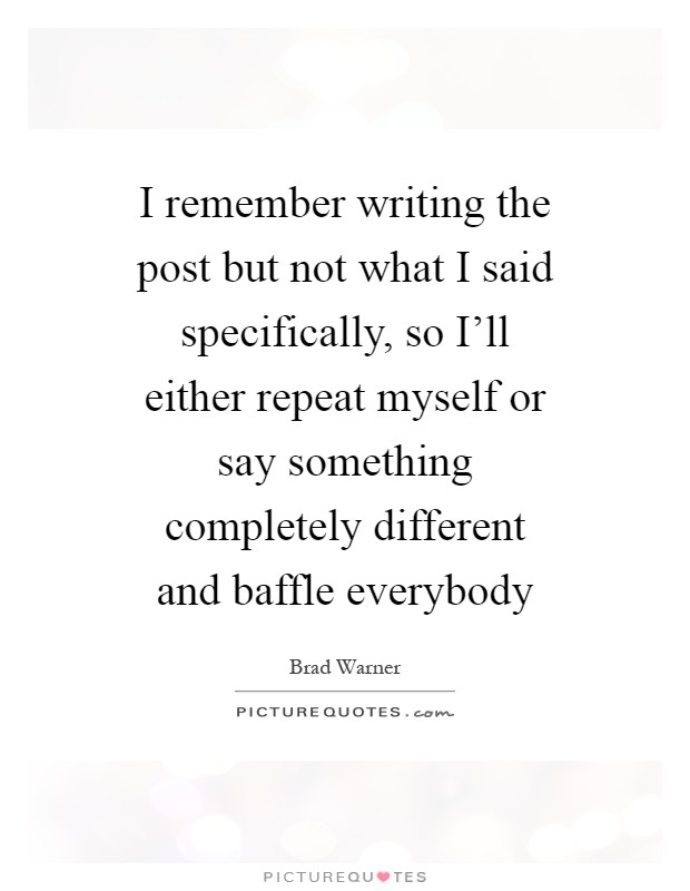 I remember writing the post but not what I said specifically, so I'll either repeat myself or say something completely different and baffle everybody Picture Quote #1
