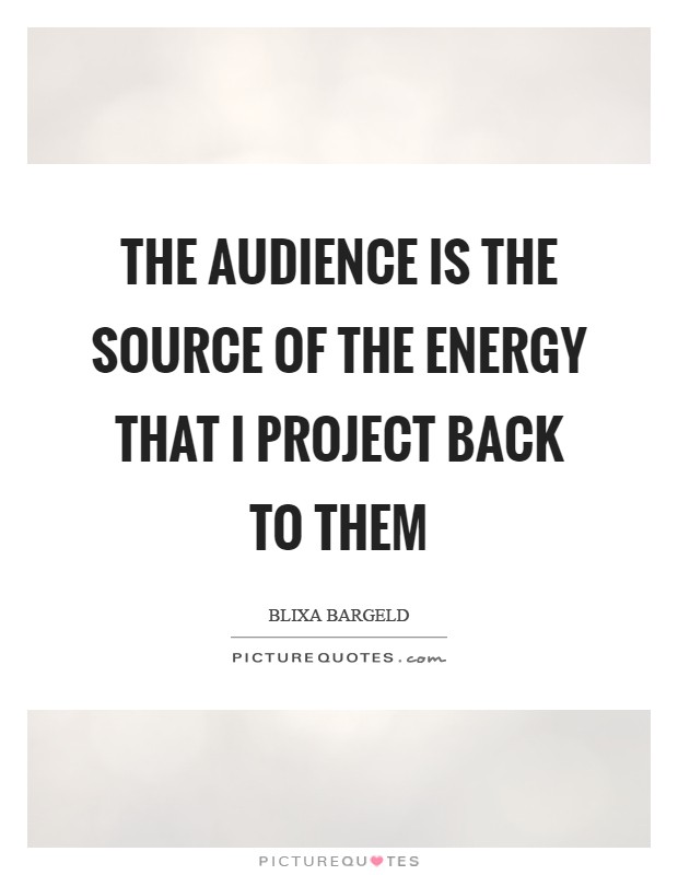The audience is the source of the energy that I project back to them Picture Quote #1