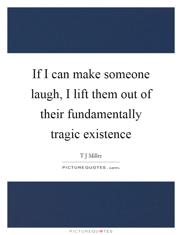 If I can make someone laugh, I lift them out of their fundamentally tragic existence Picture Quote #1