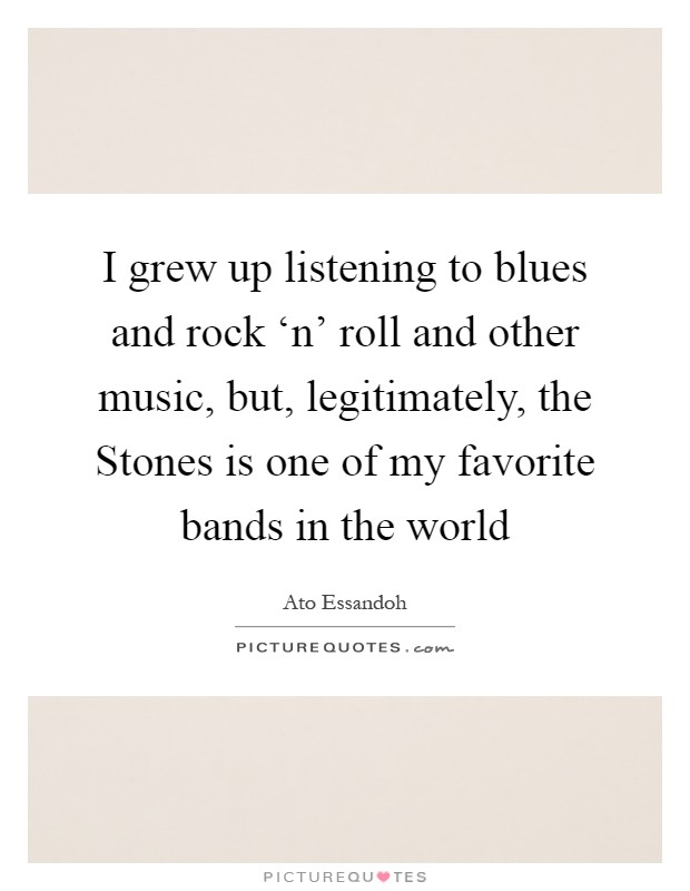 I grew up listening to blues and rock 'n' roll and other music, but, legitimately, the Stones is one of my favorite bands in the world Picture Quote #1