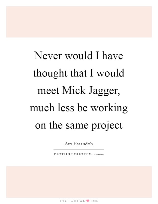 Never would I have thought that I would meet Mick Jagger, much less be working on the same project Picture Quote #1