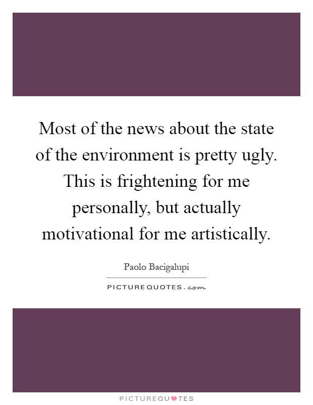 Most of the news about the state of the environment is pretty ugly. This is frightening for me personally, but actually motivational for me artistically Picture Quote #1