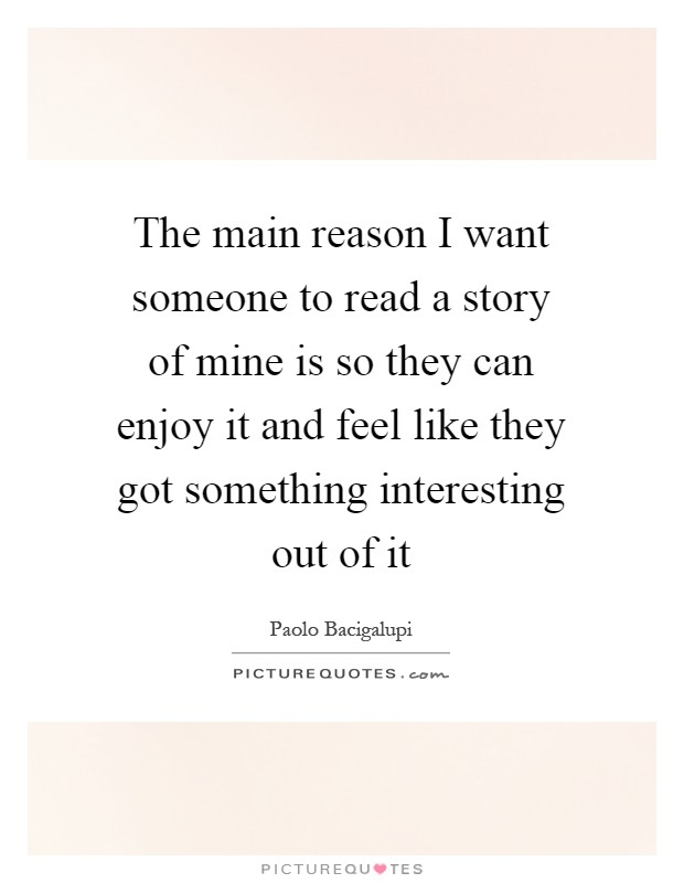 The main reason I want someone to read a story of mine is so they can enjoy it and feel like they got something interesting out of it Picture Quote #1
