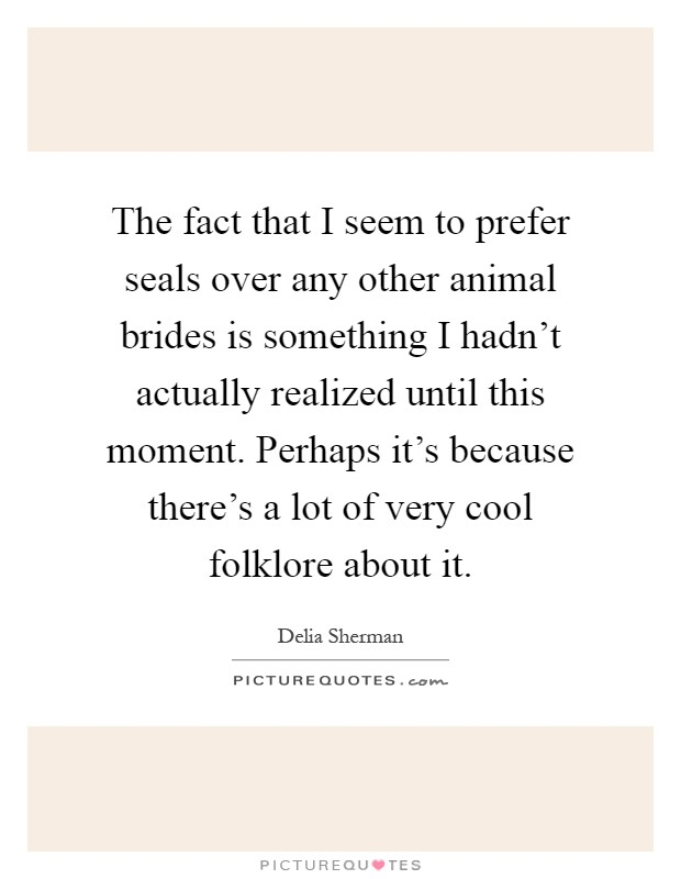 The fact that I seem to prefer seals over any other animal brides is something I hadn't actually realized until this moment. Perhaps it's because there's a lot of very cool folklore about it Picture Quote #1