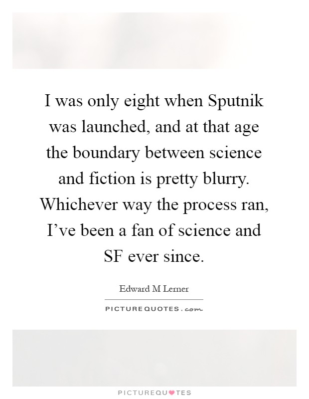 I was only eight when Sputnik was launched, and at that age the boundary between science and fiction is pretty blurry. Whichever way the process ran, I've been a fan of science and SF ever since Picture Quote #1