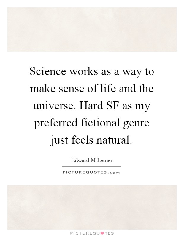 Science works as a way to make sense of life and the universe. Hard SF as my preferred fictional genre just feels natural Picture Quote #1