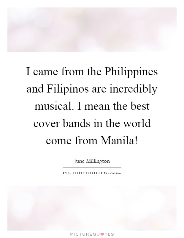 I came from the Philippines and Filipinos are incredibly musical. I mean the best cover bands in the world come from Manila! Picture Quote #1