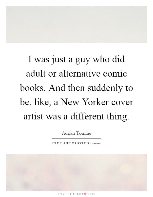 I was just a guy who did adult or alternative comic books. And then suddenly to be, like, a New Yorker cover artist was a different thing Picture Quote #1