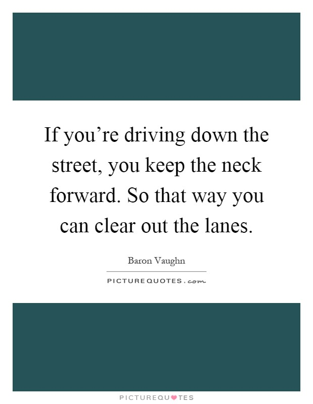 If you're driving down the street, you keep the neck forward. So that way you can clear out the lanes Picture Quote #1