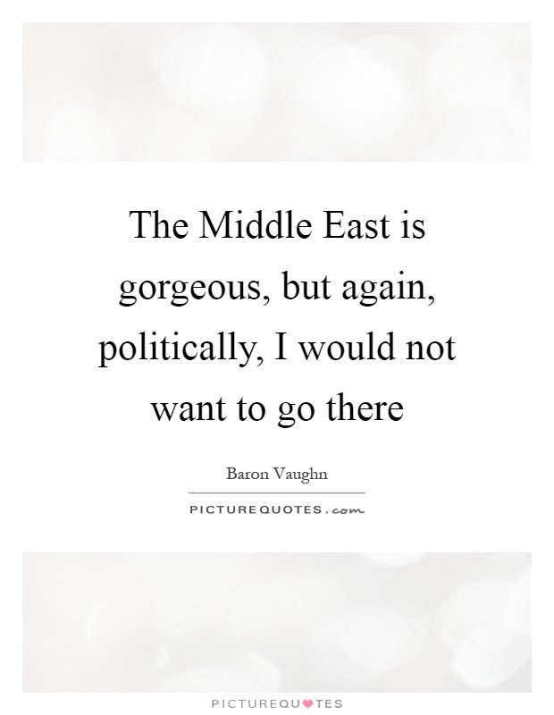 The Middle East is gorgeous, but again, politically, I would not want to go there Picture Quote #1