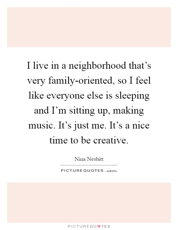 I live in a neighborhood that's very family-oriented, so I feel like everyone else is sleeping and I'm sitting up, making music. It's just me. It's a nice time to be creative Picture Quote #1