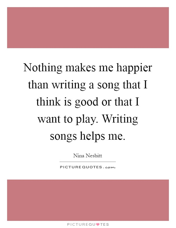 Nothing makes me happier than writing a song that I think is good or that I want to play. Writing songs helps me Picture Quote #1