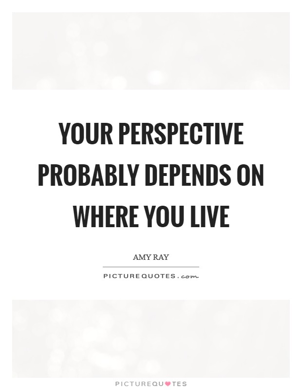 Your perspective probably depends on where you live Picture Quote #1