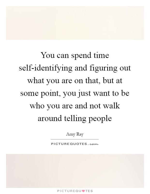 You can spend time self-identifying and figuring out what you are on that, but at some point, you just want to be who you are and not walk around telling people Picture Quote #1