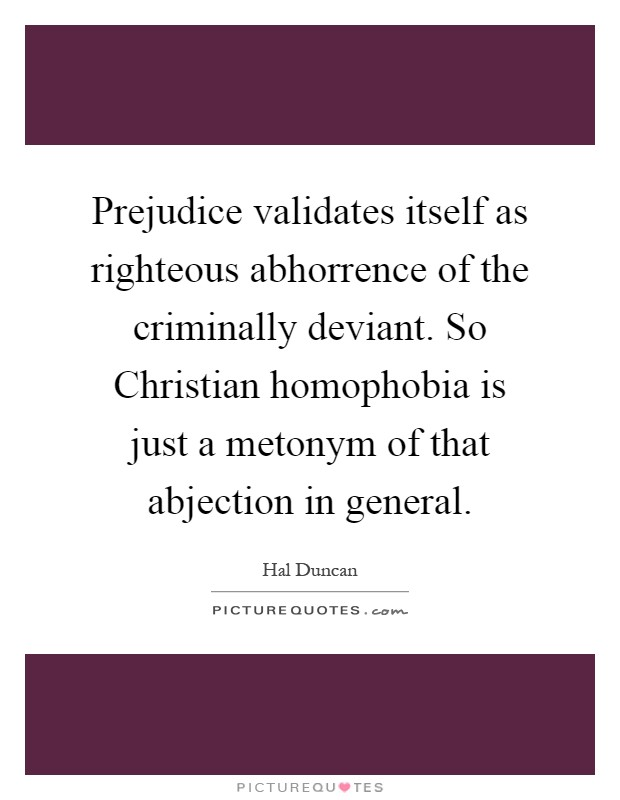 Prejudice validates itself as righteous abhorrence of the criminally deviant. So Christian homophobia is just a metonym of that abjection in general Picture Quote #1
