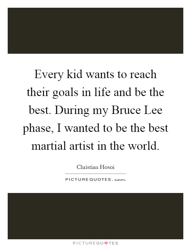 Every kid wants to reach their goals in life and be the best. During my Bruce Lee phase, I wanted to be the best martial artist in the world Picture Quote #1