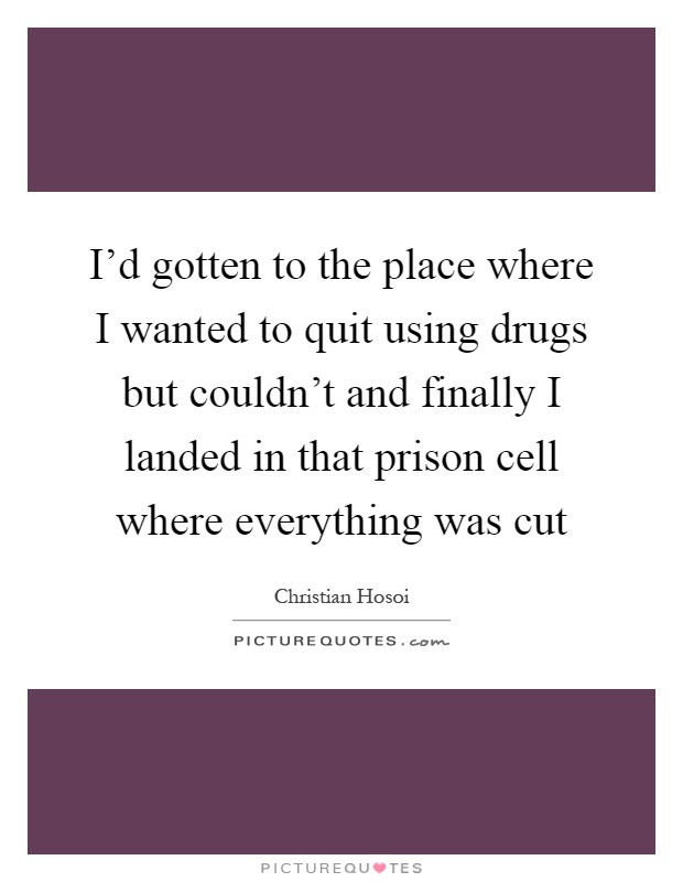 I'd gotten to the place where I wanted to quit using drugs but couldn't and finally I landed in that prison cell where everything was cut Picture Quote #1