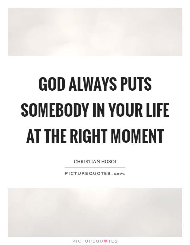 God always puts somebody in your life at the right moment Picture Quote #1