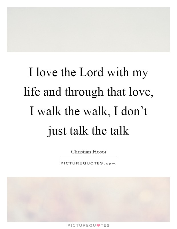 I love the Lord with my life and through that love, I walk the walk, I don't just talk the talk Picture Quote #1