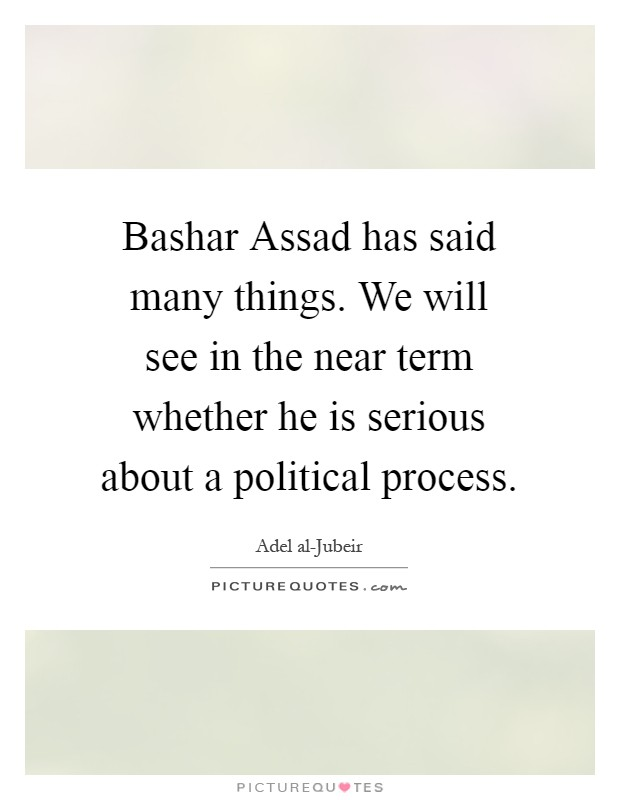 Bashar Assad has said many things. We will see in the near term whether he is serious about a political process Picture Quote #1