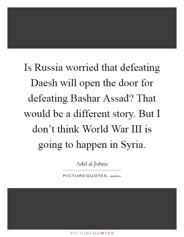 Is Russia worried that defeating Daesh will open the door for defeating Bashar Assad? That would be a different story. But I don't think World War III is going to happen in Syria Picture Quote #1