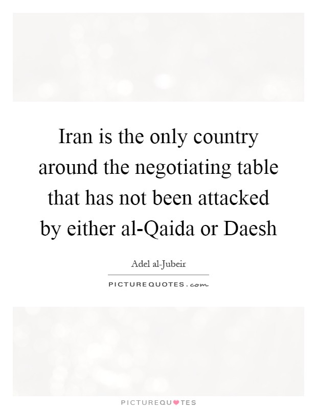 Iran is the only country around the negotiating table that has not been attacked by either al-Qaida or Daesh Picture Quote #1