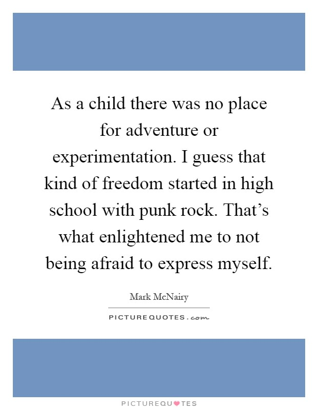 As a child there was no place for adventure or experimentation. I guess that kind of freedom started in high school with punk rock. That's what enlightened me to not being afraid to express myself Picture Quote #1