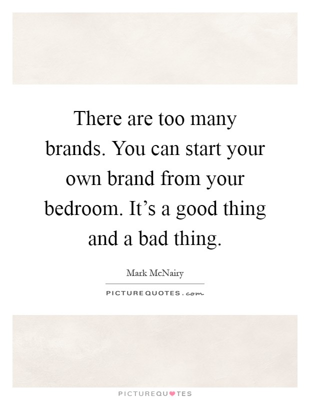 There are too many brands. You can start your own brand from your bedroom. It's a good thing and a bad thing Picture Quote #1