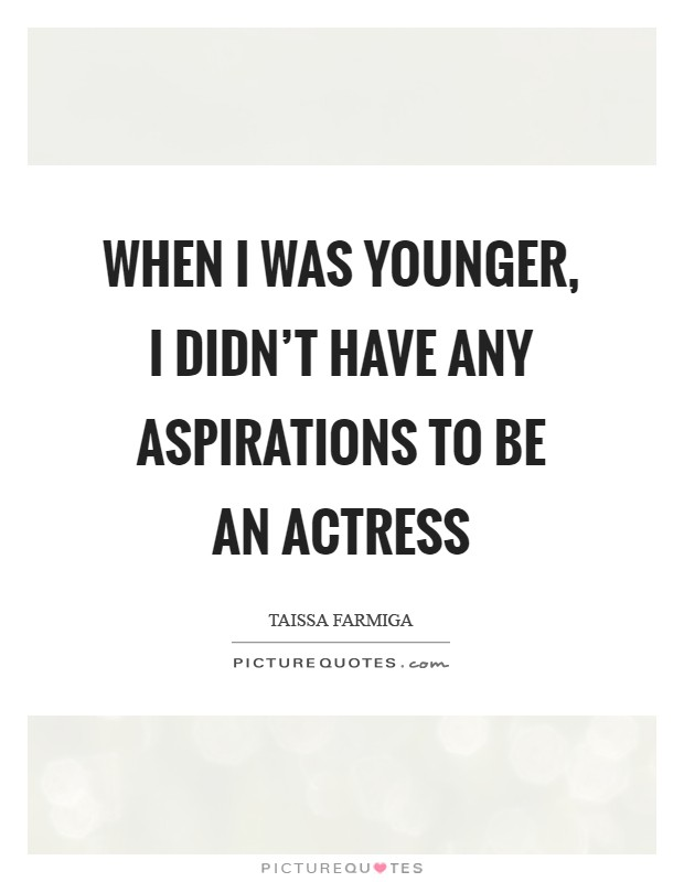 When I was younger, I didn't have any aspirations to be an actress Picture Quote #1