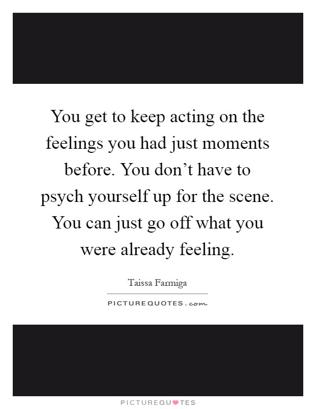 You get to keep acting on the feelings you had just moments before. You don't have to psych yourself up for the scene. You can just go off what you were already feeling Picture Quote #1