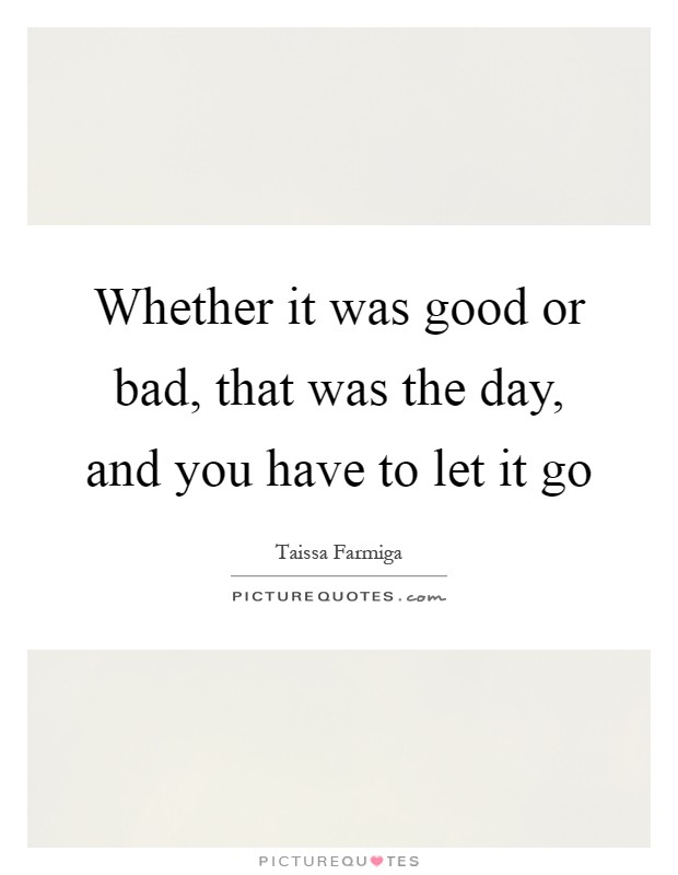 Whether it was good or bad, that was the day, and you have to let it go Picture Quote #1