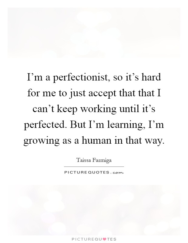 I'm a perfectionist, so it's hard for me to just accept that that I can't keep working until it's perfected. But I'm learning, I'm growing as a human in that way Picture Quote #1