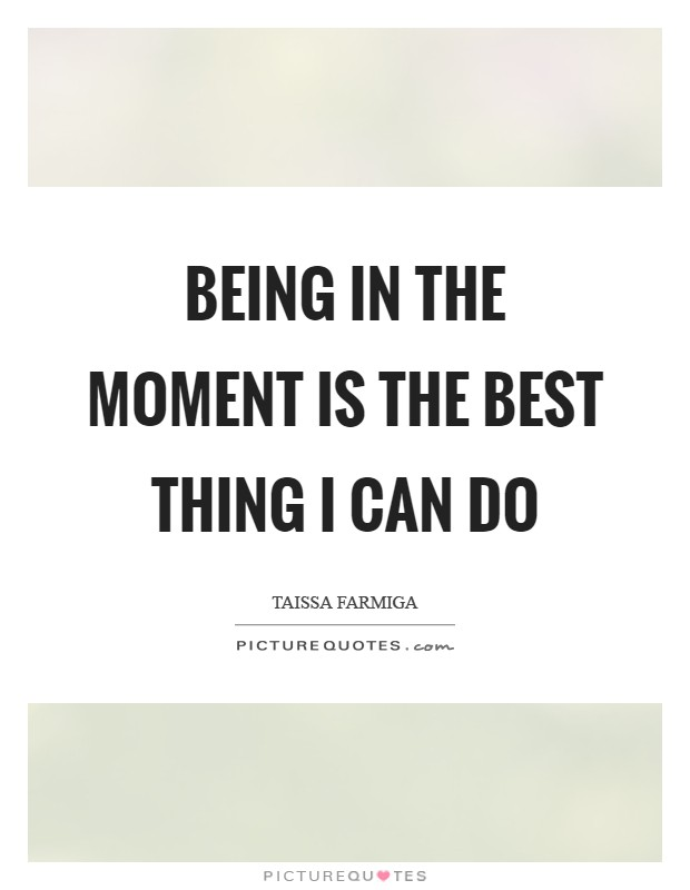 Being in the moment is the best thing I can do Picture Quote #1