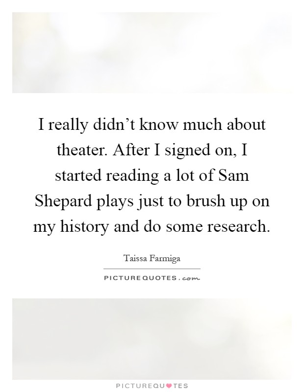 I really didn't know much about theater. After I signed on, I started reading a lot of Sam Shepard plays just to brush up on my history and do some research Picture Quote #1