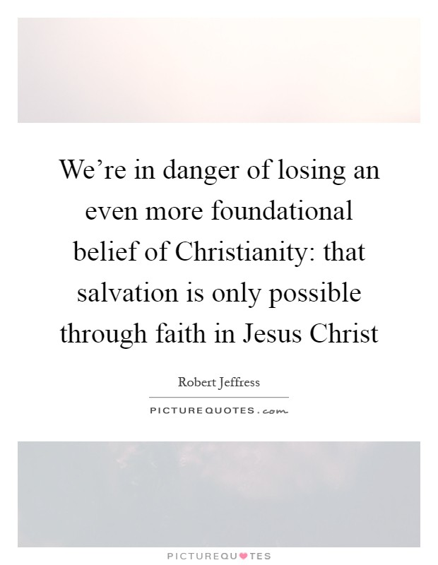 We're in danger of losing an even more foundational belief of Christianity: that salvation is only possible through faith in Jesus Christ Picture Quote #1