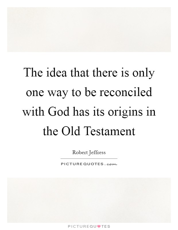 The idea that there is only one way to be reconciled with God has its origins in the Old Testament Picture Quote #1