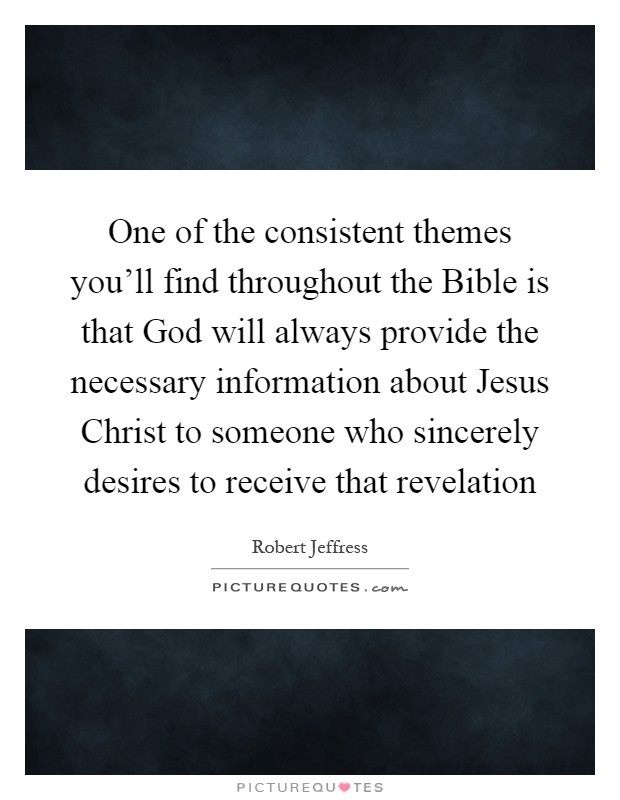 One of the consistent themes you'll find throughout the Bible is that God will always provide the necessary information about Jesus Christ to someone who sincerely desires to receive that revelation Picture Quote #1