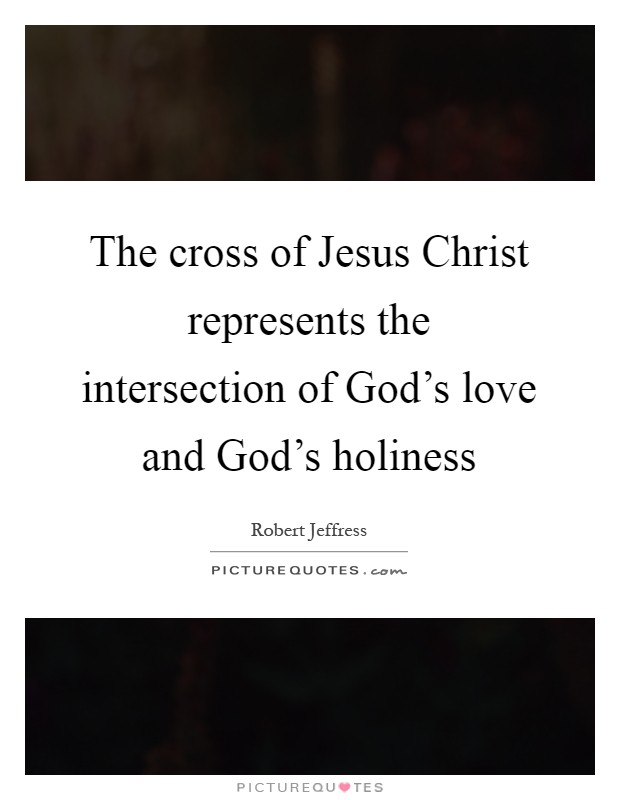 The cross of Jesus Christ represents the intersection of God's love and God's holiness Picture Quote #1