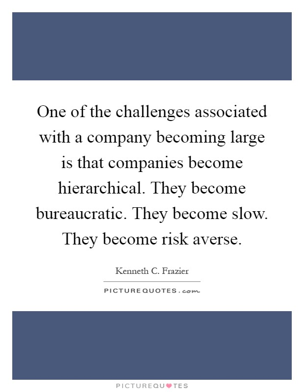 One of the challenges associated with a company becoming large is that companies become hierarchical. They become bureaucratic. They become slow. They become risk averse Picture Quote #1