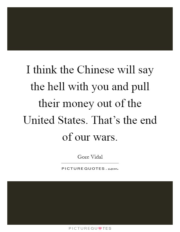 I think the Chinese will say the hell with you and pull their money out of the United States. That's the end of our wars Picture Quote #1