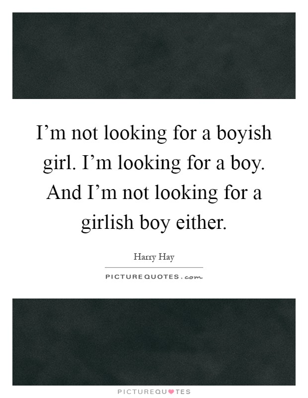 I'm not looking for a boyish girl. I'm looking for a ... A Girl Waiting For A Boy Quotes