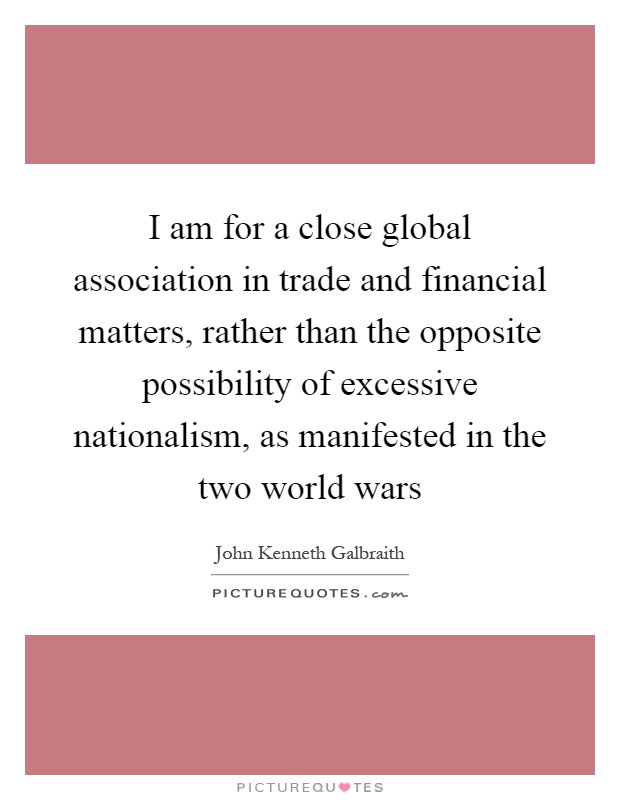 I am for a close global association in trade and financial matters, rather than the opposite possibility of excessive nationalism, as manifested in the two world wars Picture Quote #1