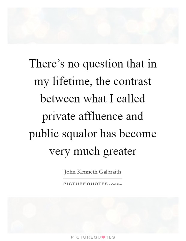 There's no question that in my lifetime, the contrast between what I called private affluence and public squalor has become very much greater Picture Quote #1