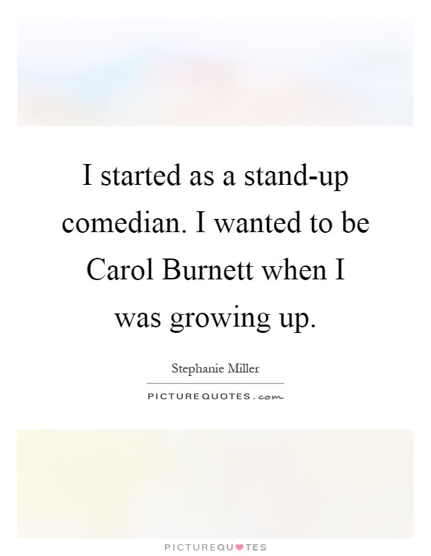 I started as a stand-up comedian. I wanted to be Carol Burnett when I was growing up Picture Quote #1