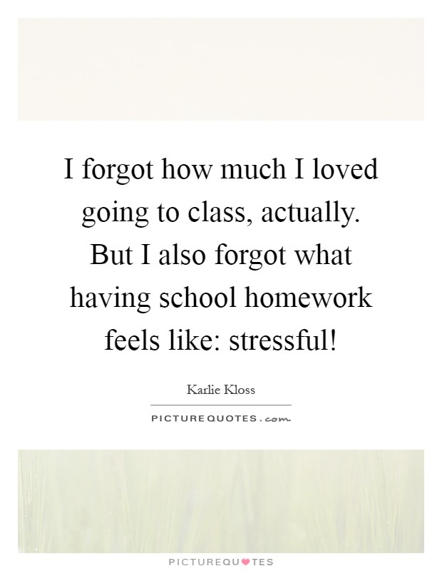 I forgot how much I loved going to class, actually. But I also forgot what having school homework feels like: stressful! Picture Quote #1