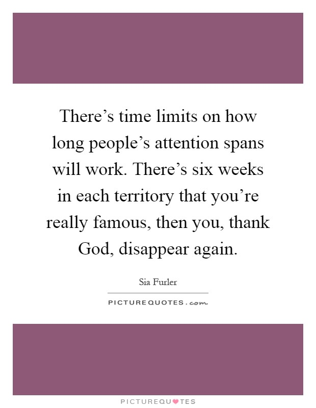 There's time limits on how long people's attention spans will work. There's six weeks in each territory that you're really famous, then you, thank God, disappear again Picture Quote #1