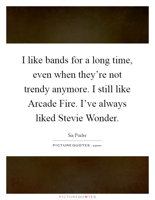 I like bands for a long time, even when they're not trendy anymore. I still like Arcade Fire. I've always liked Stevie Wonder Picture Quote #1