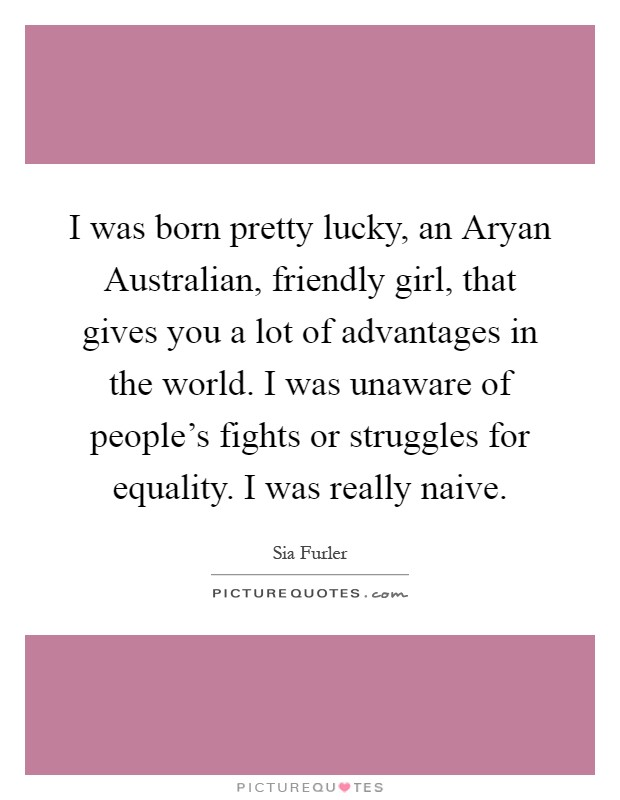I was born pretty lucky, an Aryan Australian, friendly girl, that gives you a lot of advantages in the world. I was unaware of people's fights or struggles for equality. I was really naive Picture Quote #1