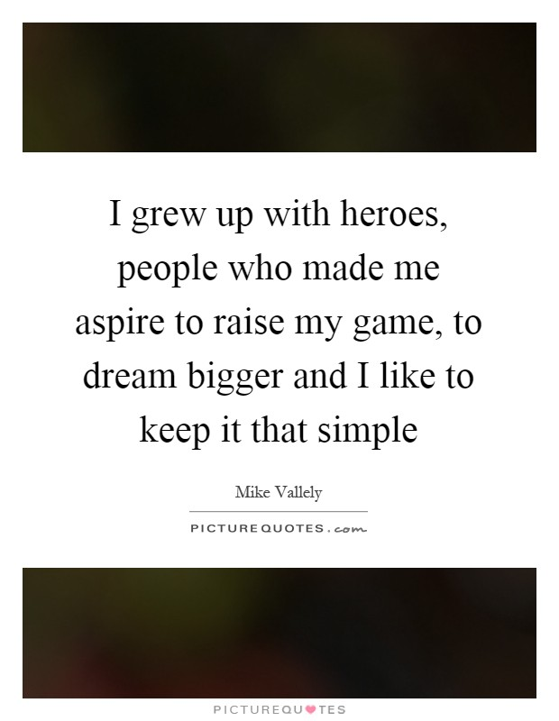 I grew up with heroes, people who made me aspire to raise my game, to dream bigger and I like to keep it that simple Picture Quote #1