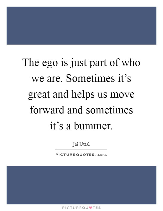 The ego is just part of who we are. Sometimes it's great and helps us move forward and sometimes it's a bummer Picture Quote #1
